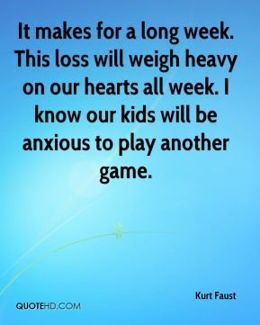 Kurt Faust  - It makes for a long week. This loss will weigh heavy on our hearts all week. I know our kids will be anxious to play another game.