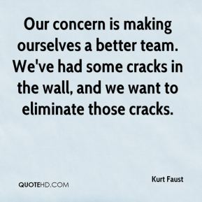 Kurt Faust  - Our concern is making ourselves a better team. We've had some cracks in the wall, and we want to eliminate those cracks.