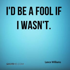 Lance Williams  - I'd be a fool if I wasn't.