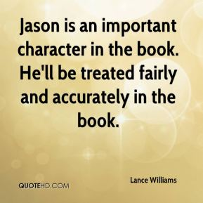 Lance Williams  - Jason is an important character in the book. He'll be treated fairly and accurately in the book.