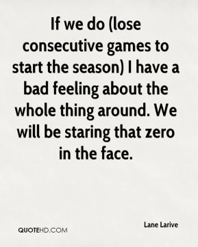 Lane Larive  - If we do (lose consecutive games to start the season) I have a bad feeling about the whole thing around. We will be staring that zero in the face.