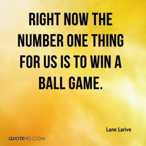 Lane Larive  - Right now the number one thing for us is to win a ball game.