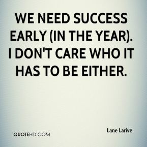 Lane Larive  - We need success early (in the year). I don't care who it has to be either.