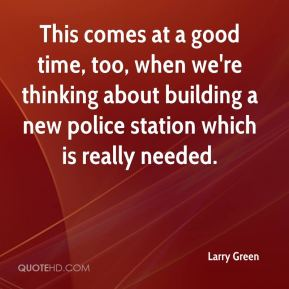 Larry Green  - This comes at a good time, too, when we're thinking about building a new police station which is really needed.