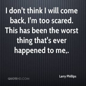 Larry Phillips  - I don't think I will come back, I'm too scared. This has been the worst thing that's ever happened to me.