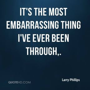 Larry Phillips  - It's the most embarrassing thing I've ever been through.