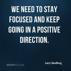 Larry Sandburg  - We need to stay focused and keep going in a positive direction.