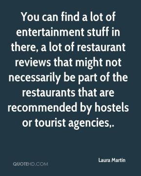 Laura Martin  - You can find a lot of entertainment stuff in there, a lot of restaurant reviews that might not necessarily be part of the restaurants that are recommended by hostels or tourist agencies.