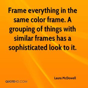 Frame everything in the same color frame. A grouping of things with similar frames has a sophisticated look to it.