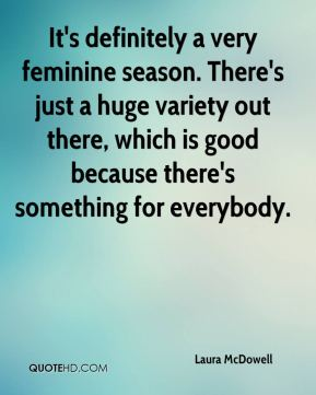 It's definitely a very feminine season. There's just a huge variety out there, which is good because there's something for everybody.