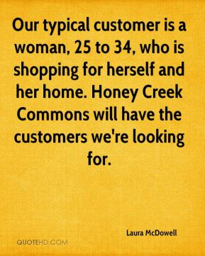 Our typical customer is a woman, 25 to 34, who is shopping for herself and her home. Honey Creek Commons will have the customers we're looking for.
