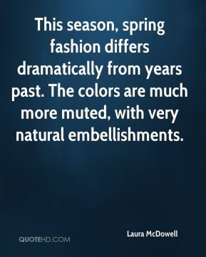 This season, spring fashion differs dramatically from years past. The colors are much more muted, with very natural embellishments.
