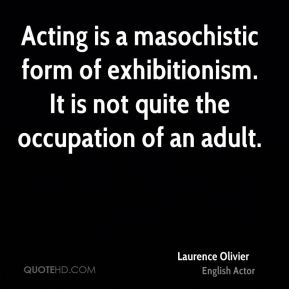 Laurence Olivier - Acting is a masochistic form of exhibitionism. It is not quite the occupation of an adult.