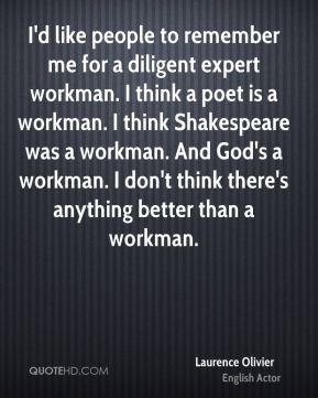 Laurence Olivier - I'd like people to remember me for a diligent expert workman. I think a poet is a workman. I think Shakespeare was a workman. And God's a workman. I don't think there's anything better than a workman.