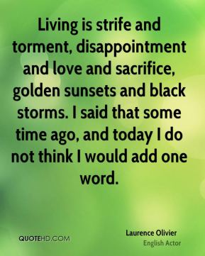 Laurence Olivier - Living is strife and torment, disappointment and love and sacrifice, golden sunsets and black storms. I said that some time ago, and today I do not think I would add one word.
