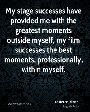 Laurence Olivier - My stage successes have provided me with the greatest moments outside myself, my film successes the best moments, professionally, within myself.
