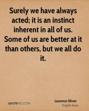 Laurence Olivier - Surely we have always acted; it is an instinct inherent in all of us. Some of us are better at it than others, but we all do it.