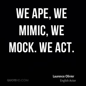 Laurence Olivier - We ape, we mimic, we mock. We act.