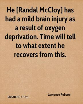 He [Randal McCloy] has had a mild brain injury as a result of oxygen deprivation. Time will tell to what extent he recovers from this.
