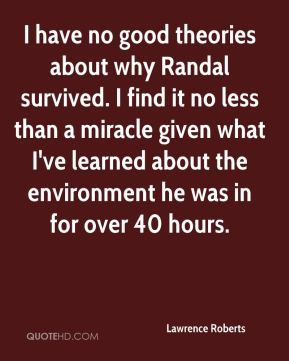 Lawrence Roberts  - I have no good theories about why Randal survived. I find it no less than a miracle given what I've learned about the environment he was in for over 40 hours.