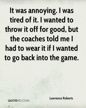 It was annoying. I was tired of it. I wanted to throw it off for good, but the coaches told me I had to wear it if I wanted to go back into the game.