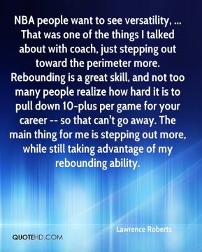 NBA people want to see versatility, ... That was one of the things I talked about with coach, just stepping out toward the perimeter more. Rebounding is a great skill, and not too many people realize how hard it is to pull down 10-plus per game for your career -- so that can't go away. The main thing for me is stepping out more, while still taking advantage of my rebounding ability.