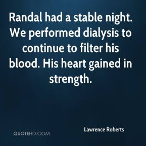 Lawrence Roberts  - Randal had a stable night. We performed dialysis to continue to filter his blood. His heart gained in strength.