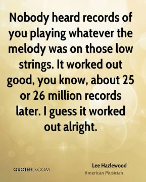 Nobody heard records of you playing whatever the melody was on those low strings. It worked out good, you know, about 25 or 26 million records later. I guess it worked out alright.