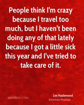 People think I'm crazy because I travel too much, but I haven't been doing any of that lately because I got a little sick this year and I've tried to take care of it.