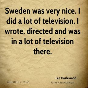 Lee Hazlewood - Sweden was very nice. I did a lot of television. I wrote, directed and was in a lot of television there.