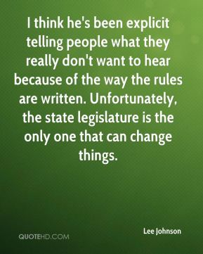 Lee Johnson  - I think he's been explicit telling people what they really don't want to hear because of the way the rules are written. Unfortunately, the state legislature is the only one that can change things.