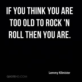 Lemmy Kilmister  - If you think you are too old to rock 'n roll then you are.