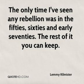 Lemmy Kilmister  - The only time I've seen any rebellion was in the fifties, sixties and early seventies. The rest of it you can keep.