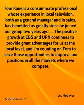 Tom Kane is a consummate professional whose experience in local television, both as a general manager and in sales, has benefited us greatly since he joined our group two years ago, ... The positive growth at CBS and UPN continues to provide great advantages for us at the local level, and I'm counting on Tom to seize those opportunities to improve our positions in all the markets where we compete.