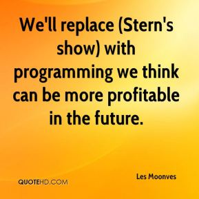 We'll replace (Stern's show) with programming we think can be more profitable in the future.
