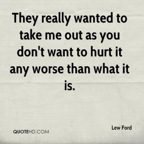 Lew Ford  - They really wanted to take me out as you don't want to hurt it any worse than what it is.