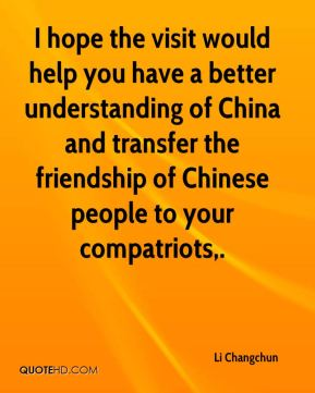 Li Changchun  - I hope the visit would help you have a better understanding of China and transfer the friendship of Chinese people to your compatriots.