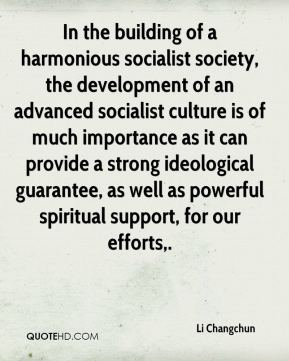 Li Changchun  - In the building of a harmonious socialist society, the development of an advanced socialist culture is of much importance as it can provide a strong ideological guarantee, as well as powerful spiritual support, for our efforts.