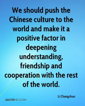 Li Changchun  - We should push the Chinese culture to the world and make it a positive factor in deepening understanding, friendship and cooperation with the rest of the world.