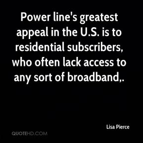 Lisa Pierce  - Power line's greatest appeal in the U.S. is to residential subscribers, who often lack access to any sort of broadband.