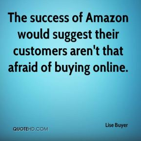 Lise Buyer  - The success of Amazon would suggest their customers aren't that afraid of buying online.