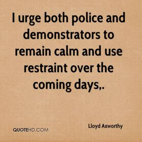 Lloyd Axworthy  - I urge both police and demonstrators to remain calm and use restraint over the coming days.