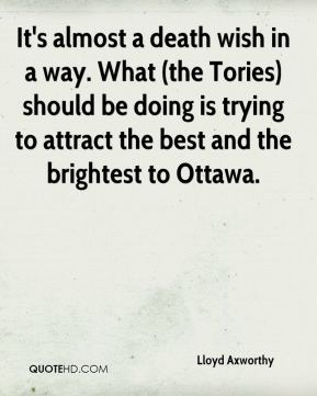 It's almost a death wish in a way. What (the Tories) should be doing is trying to attract the best and the brightest to Ottawa.