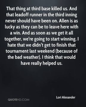 Lori Alexander  - That thing at third base killed us. And that leadoff runner in the third inning never should have been on. Allen is as lucky as they can be to leave here with a win. And as soon as we get it all together, we're going to start winning. I hate that we didn't get to finish that tournament last weekend (because of the bad weather). I think that would have really helped us.