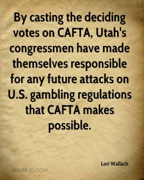 Lori Wallach  - By casting the deciding votes on CAFTA, Utah's congressmen have made themselves responsible for any future attacks on U.S. gambling regulations that CAFTA makes possible.
