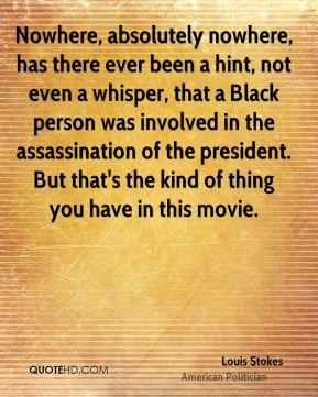 Louis Stokes - Nowhere, absolutely nowhere, has there ever been a hint, not even a whisper, that a Black person was involved in the assassination of the president. But that's the kind of thing you have in this movie.