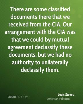 Louis Stokes - There are some classified documents there that we received from the CIA. Our arrangement with the CIA was that we could by mutual agreement declassify these documents, but we had no authority to unilaterally declassify them.