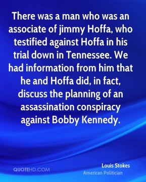 Louis Stokes - There was a man who was an associate of jimmy Hoffa, who testified against Hoffa in his trial down in Tennessee. We had information from him that he and Hoffa did, in fact, discuss the planning of an assassination conspiracy against Bobby Kennedy.