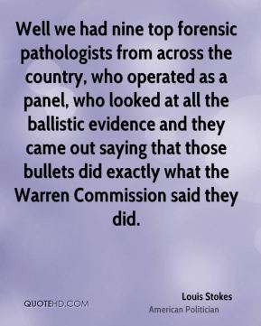 Louis Stokes - Well we had nine top forensic pathologists from across the country, who operated as a panel, who looked at all the ballistic evidence and they came out saying that those bullets did exactly what the Warren Commission said they did.