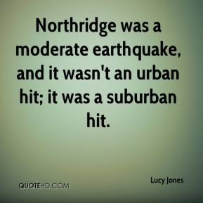 Lucy Jones  - Northridge was a moderate earthquake, and it wasn't an urban hit; it was a suburban hit.